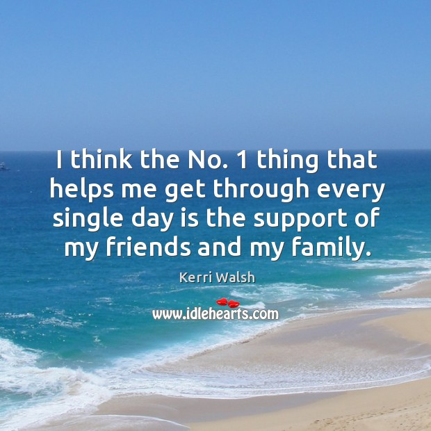 I think the no. 1 thing that helps me get through every single day is the support of my friends and my family. Kerri Walsh Picture Quote