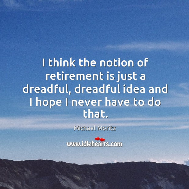 I think the notion of retirement is just a dreadful, dreadful idea Retirement Quotes Image