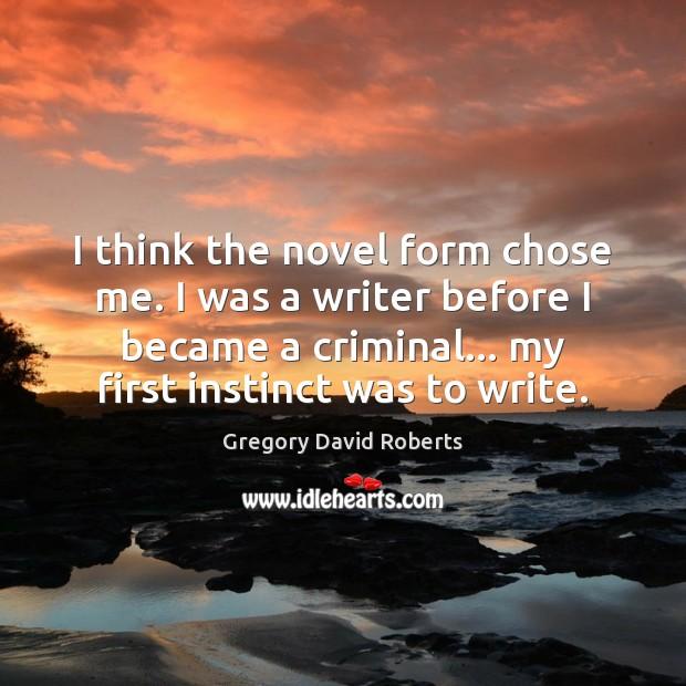 I think the novel form chose me. I was a writer before Image