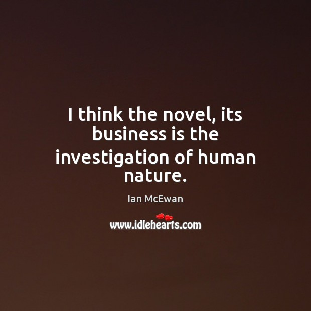 I think the novel, its business is the investigation of human nature. Image
