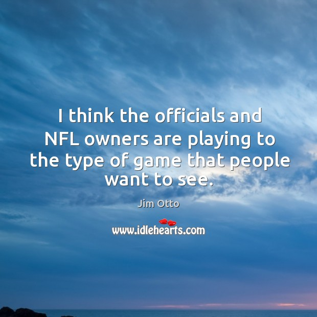 I think the officials and nfl owners are playing to the type of game that people want to see. Jim Otto Picture Quote
