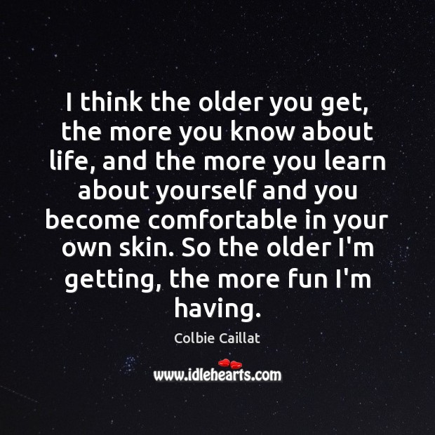 I think the older you get, the more you know about life, Colbie Caillat Picture Quote