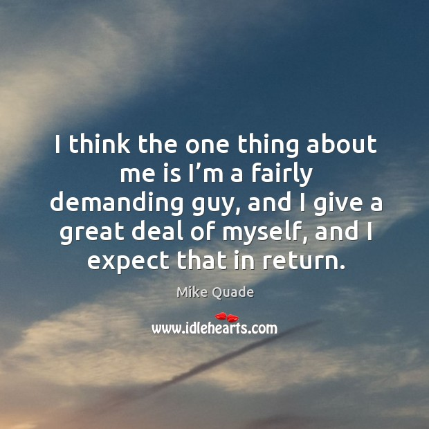 I think the one thing about me is I'm a fairly demanding guy, and I give a great deal of myself Image