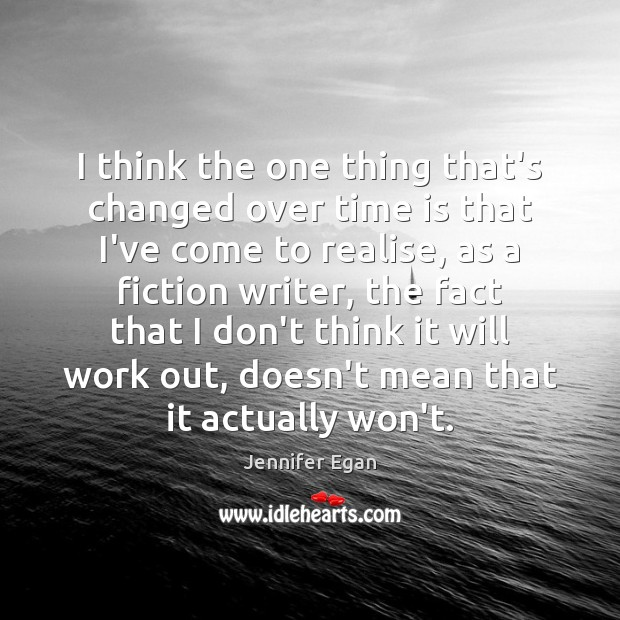 I think the one thing that's changed over time is that I've Jennifer Egan Picture Quote