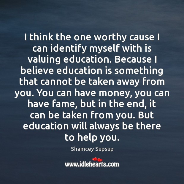 I think the one worthy cause I can identify myself with is Education Quotes Image