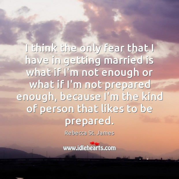 I think the only fear that I have in getting married is Rebecca St. James Picture Quote