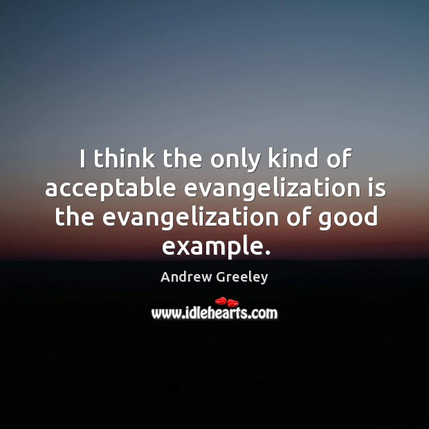 Image, I think the only kind of acceptable evangelization is the evangelization of good example.