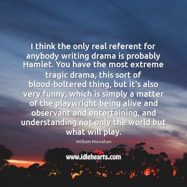I think the only real referent for anybody writing drama is probably William Monahan Picture Quote