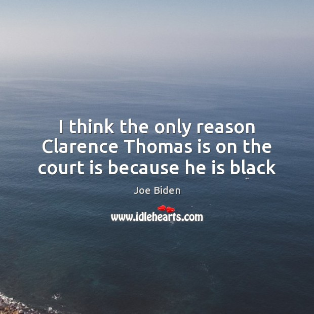 I think the only reason Clarence Thomas is on the court is because he is black Joe Biden Picture Quote