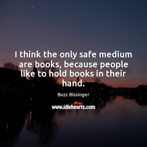 Image, I think the only safe medium are books, because people like to hold books in their hand.
