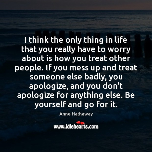 I think the only thing in life that you really have to Anne Hathaway Picture Quote