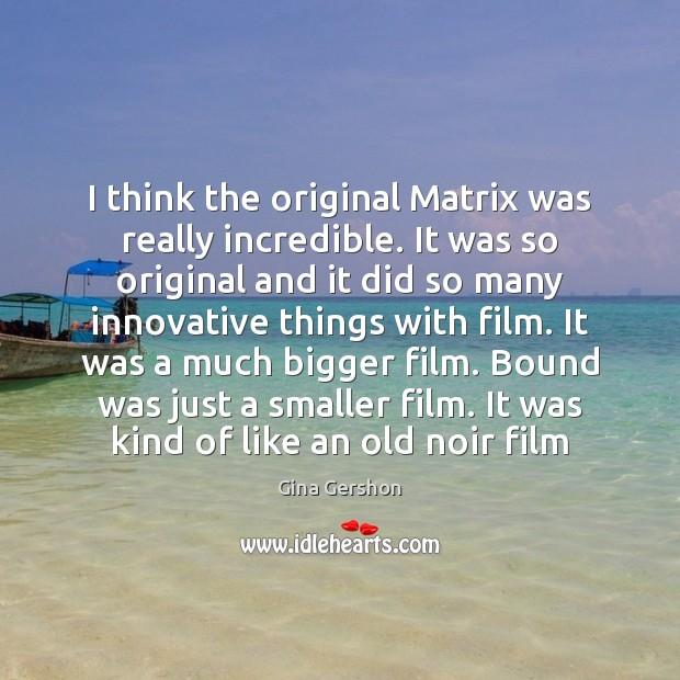 Image, I think the original Matrix was really incredible. It was so original