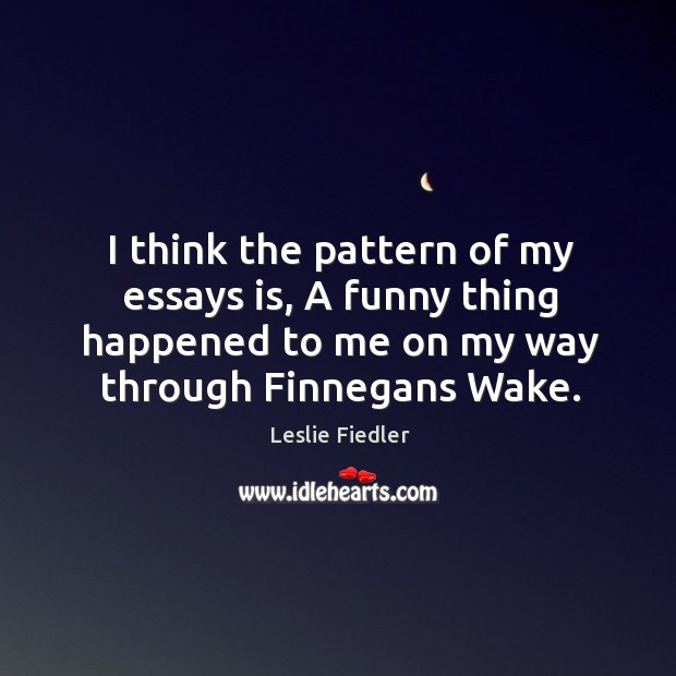 I think the pattern of my essays is, a funny thing happened to me on my way through finnegans wake. Image