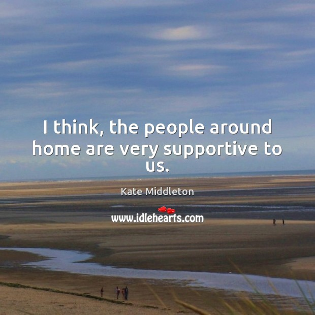 I think, the people around home are very supportive to us. Kate Middleton Picture Quote
