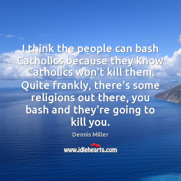 I think the people can bash Catholics because they know Catholics won't Dennis Miller Picture Quote