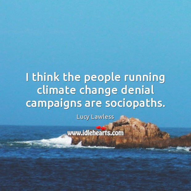 I think the people running climate change denial campaigns are sociopaths. Climate Quotes Image