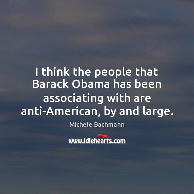 I think the people that Barack Obama has been associating with are Michele Bachmann Picture Quote