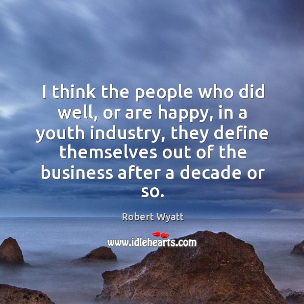I think the people who did well, or are happy, in a youth industry, they define themselves out Robert Wyatt Picture Quote