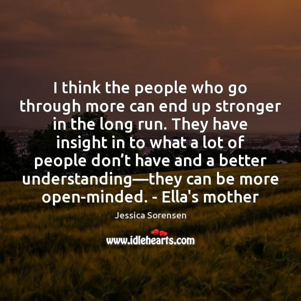 I think the people who go through more can end up stronger Jessica Sorensen Picture Quote