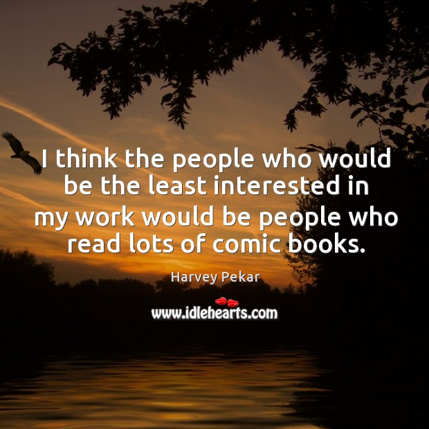 I think the people who would be the least interested in my work would be people who read lots of comic books. Harvey Pekar Picture Quote