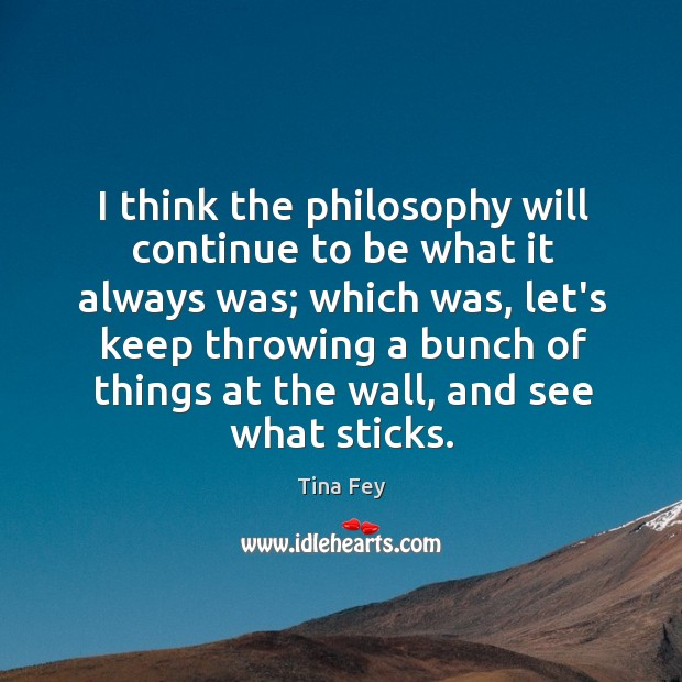 Image, I think the philosophy will continue to be what it always was;