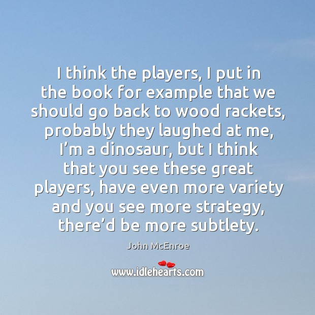 I think the players, I put in the book for example that we should go back to wood rackets John McEnroe Picture Quote
