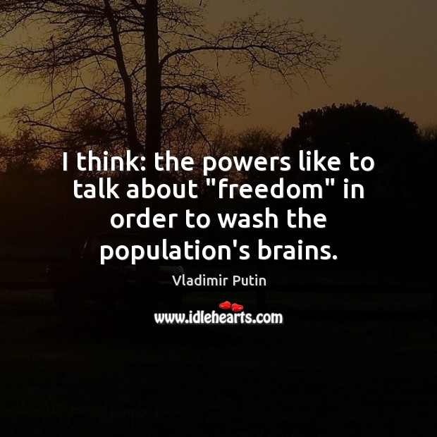 """I think: the powers like to talk about """"freedom"""" in order to wash the population's brains. Image"""