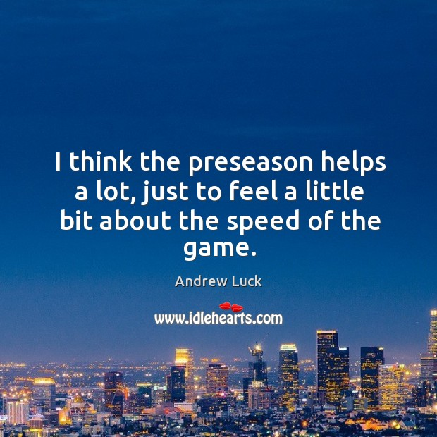 Image, I think the preseason helps a lot, just to feel a little bit about the speed of the game.