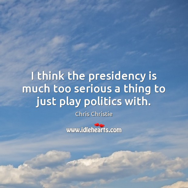 I think the presidency is much too serious a thing to just play politics with. Chris Christie Picture Quote