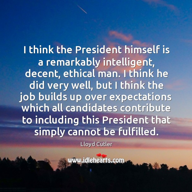 I think the president himself is a remarkably intelligent, decent, ethical man. Image