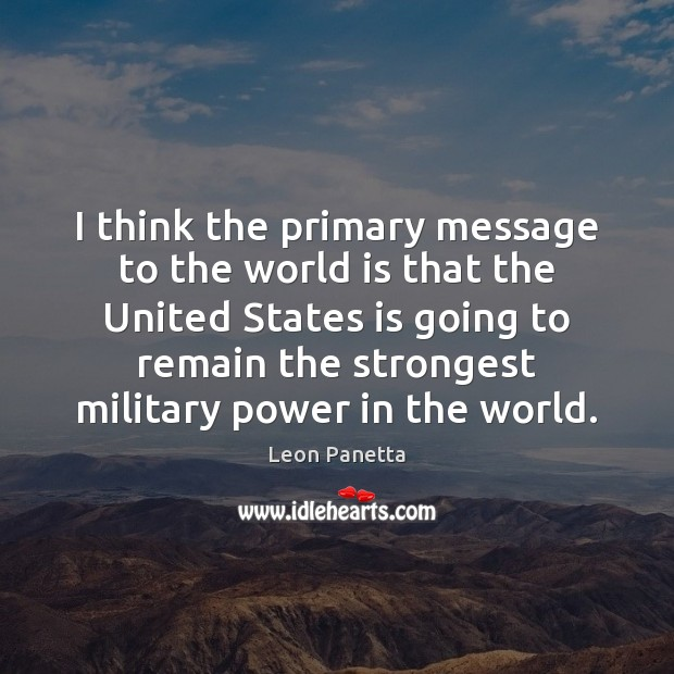 I think the primary message to the world is that the United Leon Panetta Picture Quote