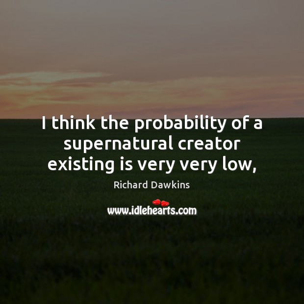 I think the probability of a supernatural creator existing is very very low, Image