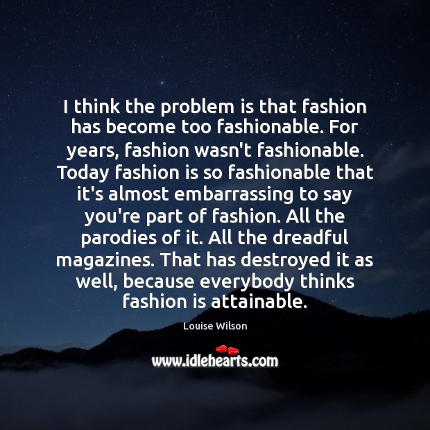 Image, I think the problem is that fashion has become too fashionable. For