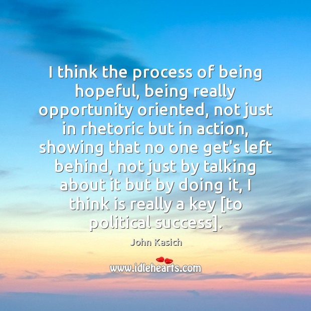 I think the process of being hopeful, being really opportunity oriented, not John Kasich Picture Quote