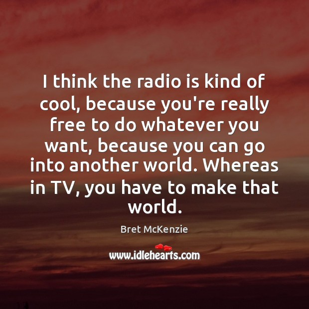 Image, I think the radio is kind of cool, because you're really free