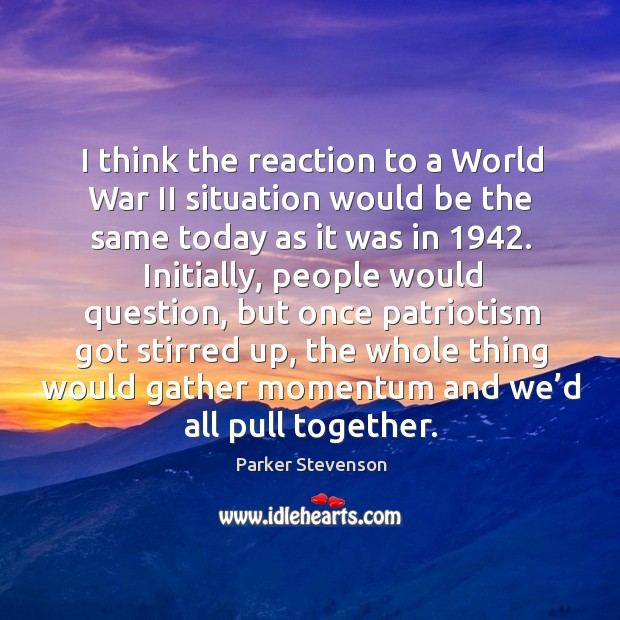 I think the reaction to a world war ii situation would be the same today as it was in 1942. Image