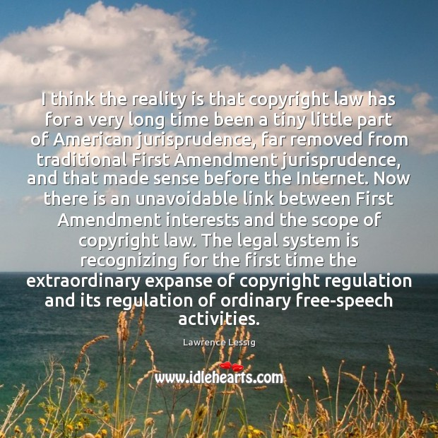 Lawrence Lessig Picture Quote image saying: I think the reality is that copyright law has for a very