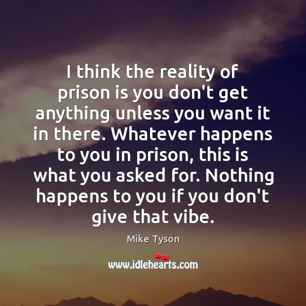 I think the reality of prison is you don't get anything unless Mike Tyson Picture Quote