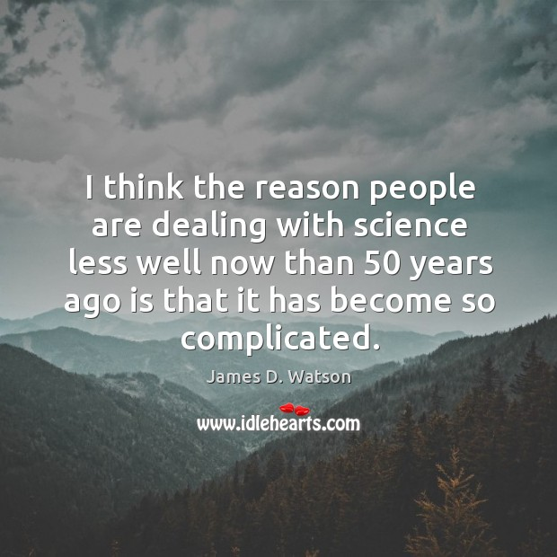 I think the reason people are dealing with science less well now than 50 years ago is that it has become so complicated. James D. Watson Picture Quote