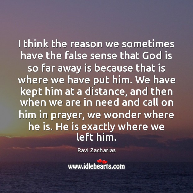 I think the reason we sometimes have the false sense that God Ravi Zacharias Picture Quote