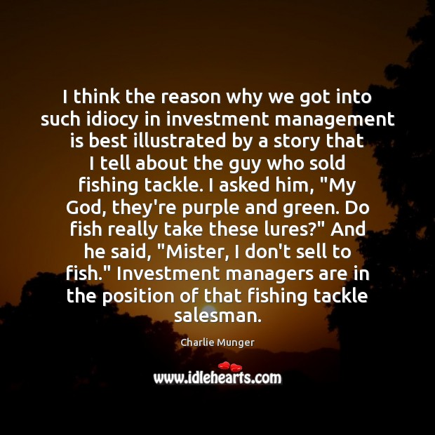 I think the reason why we got into such idiocy in investment Management Quotes Image