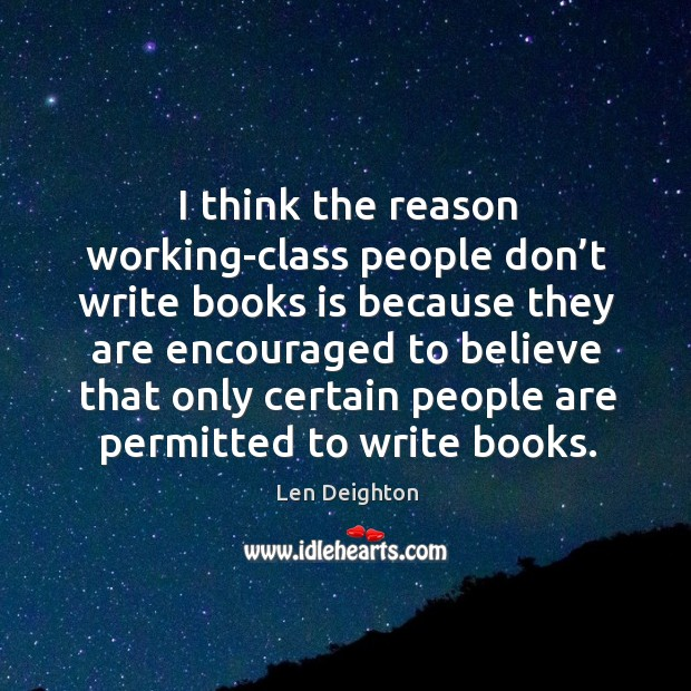 I think the reason working-class people don't write books is because they are encouraged Image