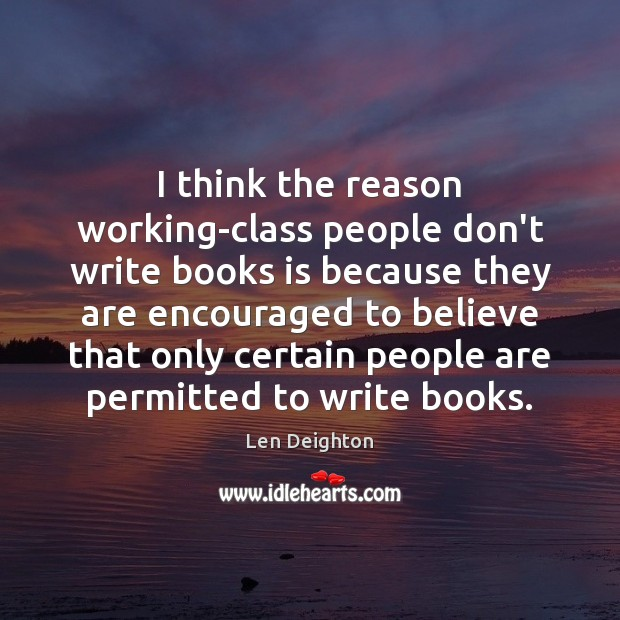 I think the reason working-class people don't write books is because they Image
