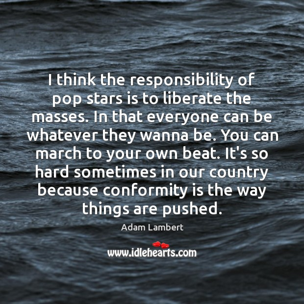 I think the responsibility of pop stars is to liberate the masses. Adam Lambert Picture Quote