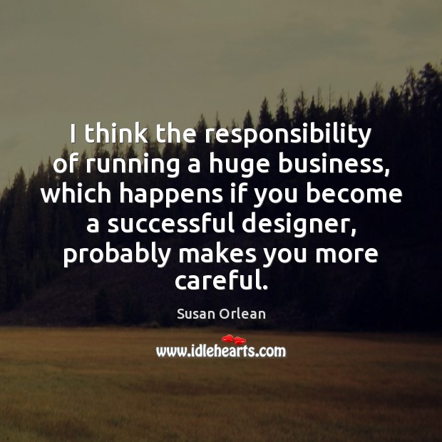 I think the responsibility of running a huge business, which happens if Susan Orlean Picture Quote