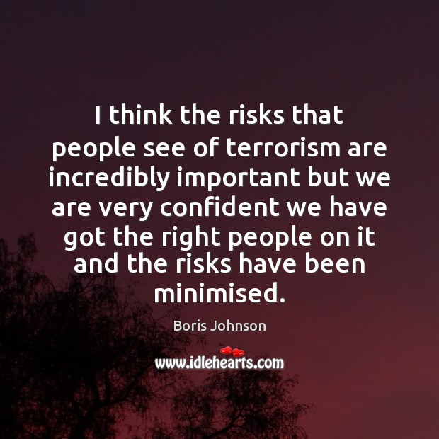 Image, I think the risks that people see of terrorism are incredibly important