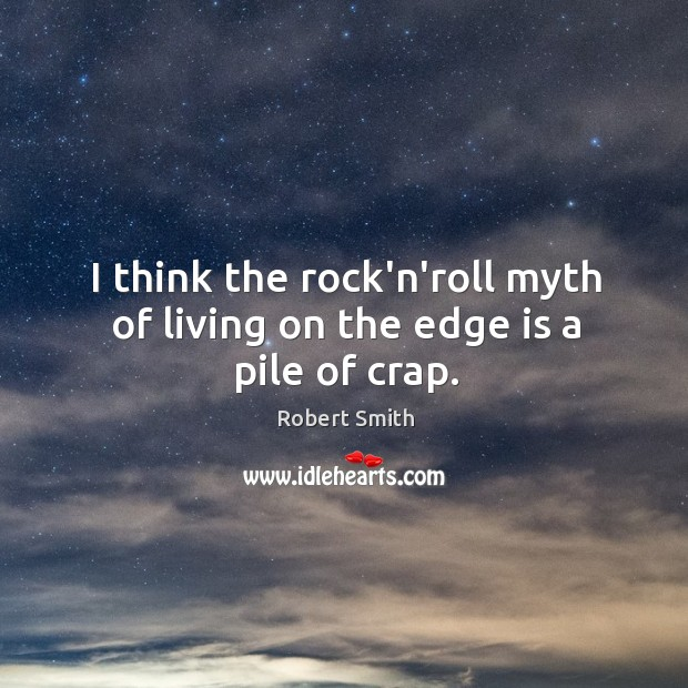 I think the rock'n'roll myth of living on the edge is a pile of crap. Image