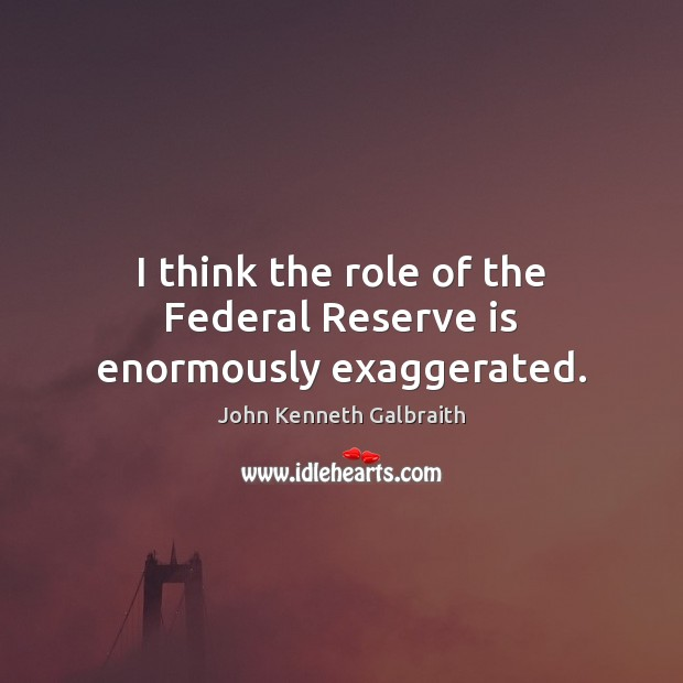 I think the role of the Federal Reserve is enormously exaggerated. Image