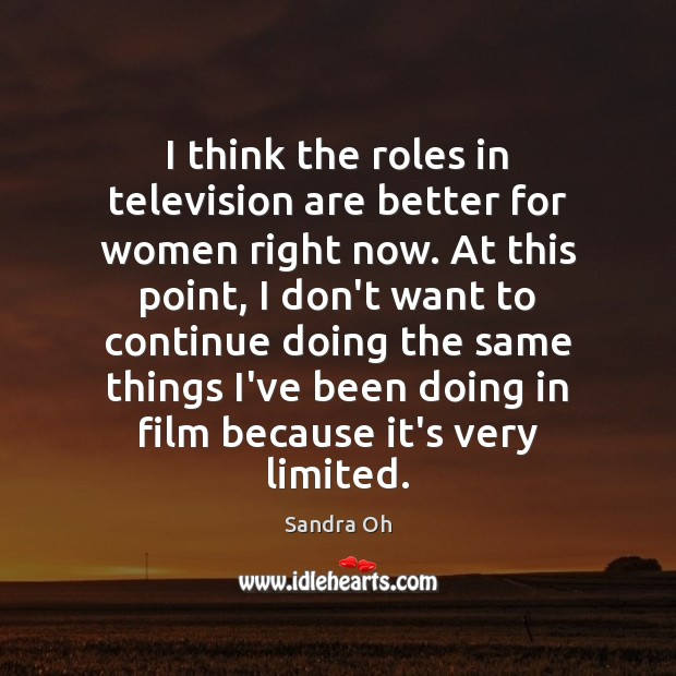 I think the roles in television are better for women right now. Sandra Oh Picture Quote