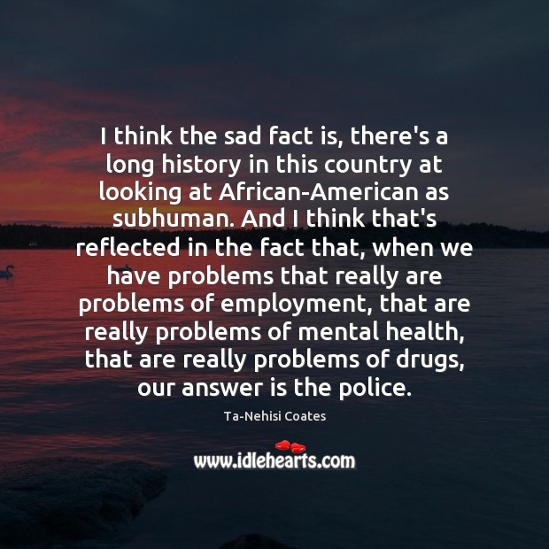 I think the sad fact is, there's a long history in this Ta-Nehisi Coates Picture Quote